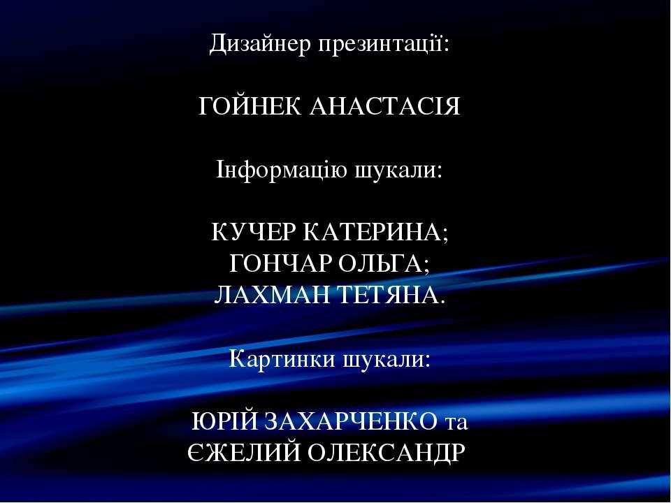 Дизайнер презинтації: ГОЙНЕК АНАСТАСІЯ Інформацію шукали: КУЧЕР КАТЕРИНА; ГОН...