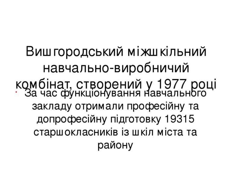Вишгородський міжшкільний навчально-виробничий комбінат, створений у 1977 роц...