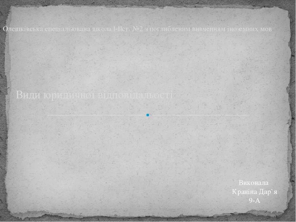Види юридичної відповідальості Олешківська спеціалізована школа |-|||ст. №2 з...
