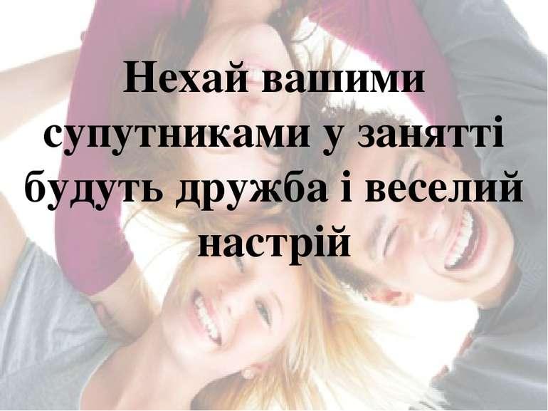 Нехай вашими супутниками у занятті будуть дружба і веселий настрій