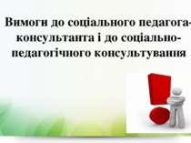 Вимоги до соціального педагога-консультанта і до соціально-педагогічного конс...