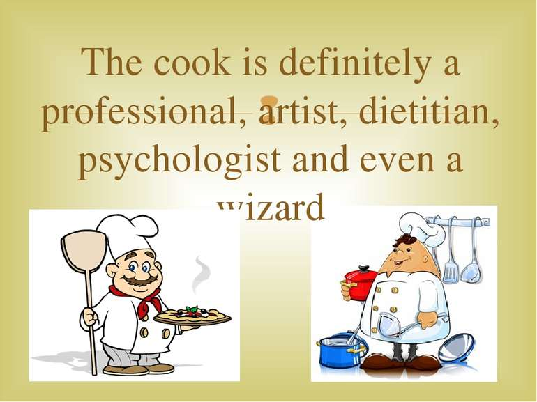 The cook is definitely a professional, artist, dietitian, psychologist and ev...
