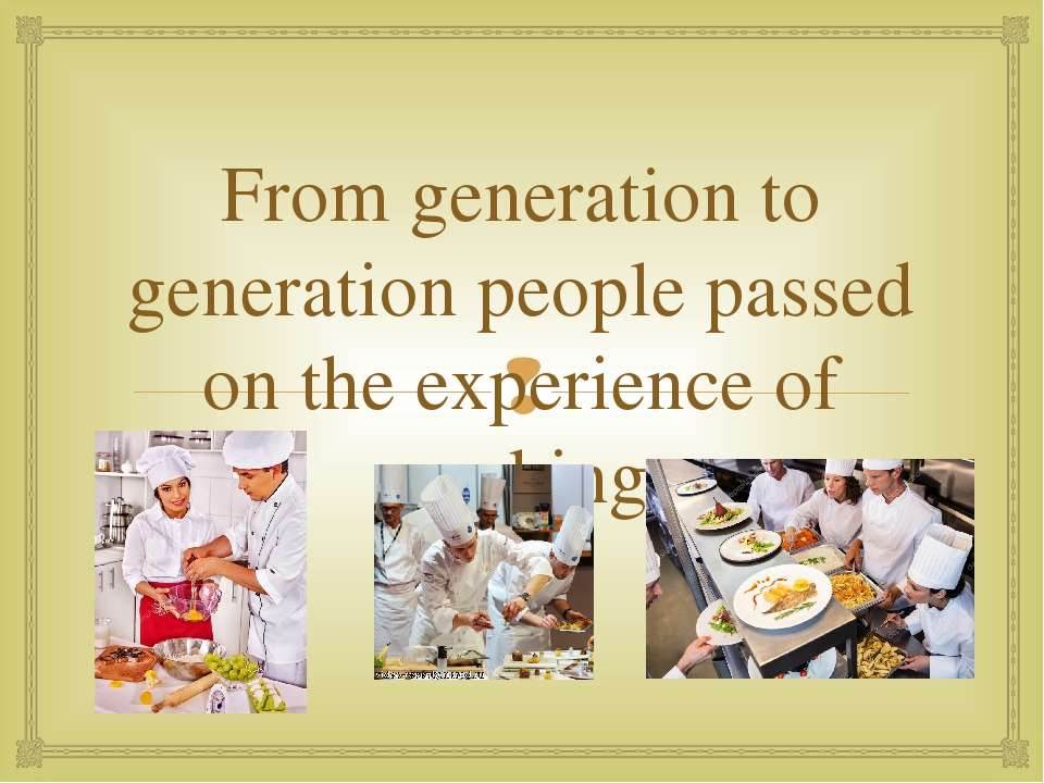 From generation to generation people passed on the experience of cooking