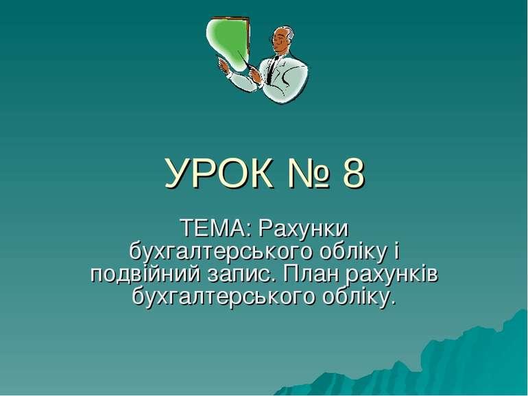 УРОК № 8 ТЕМА: Рахунки бухгалтерського обліку і подвійний запис. План рахункі...