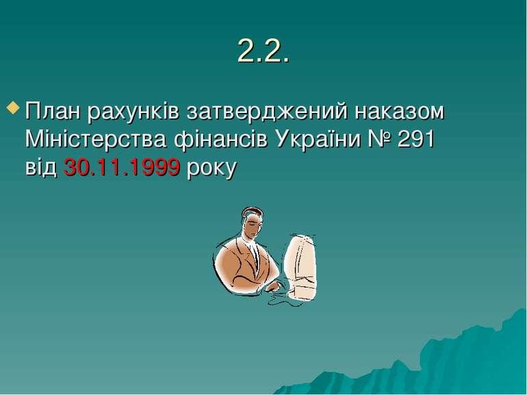 2.2. План рахунків затверджений наказом Міністерства фінансів України № 291 в...
