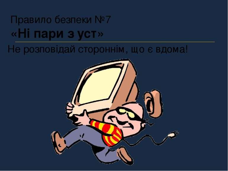 Правило безпеки №7 «Ні пари з уст» Не розповідай стороннім, що є вдома!