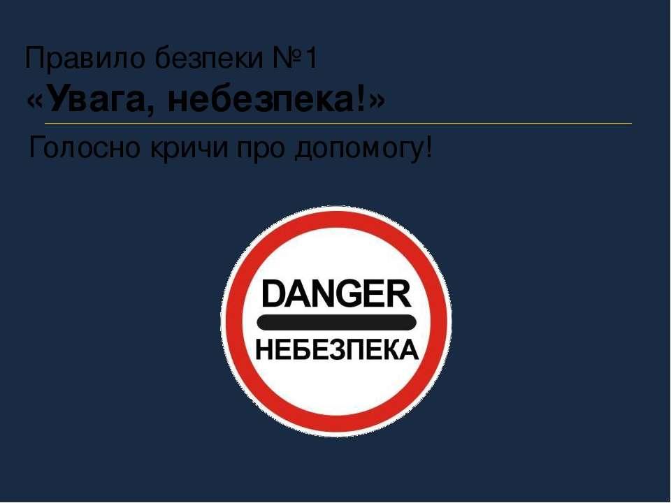 Правило безпеки №1 «Увага, небезпека!» Голосно кричи про допомогу!