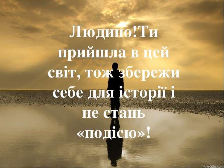 Людино!Ти прийшла в цей світ, тож збережи себе для історії і не стань «подією»!