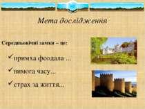 Мета дослідження Середньовічні замки – це: примха феодала ... вимога часу... ...