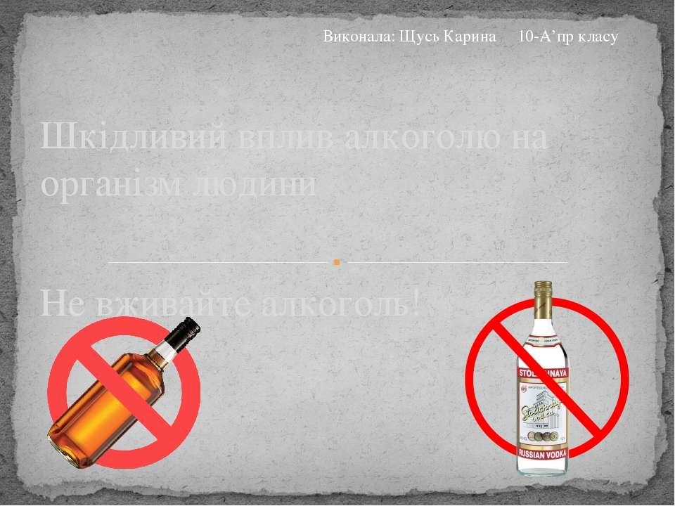 Не вживайте алкоголь! Шкідливий вплив алкоголю на організм людини Виконала: Щ...