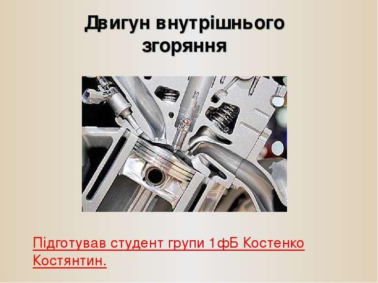 Двигун внутрішнього згоряння Підготував студент групи 1фБ Костенко Костянтин.