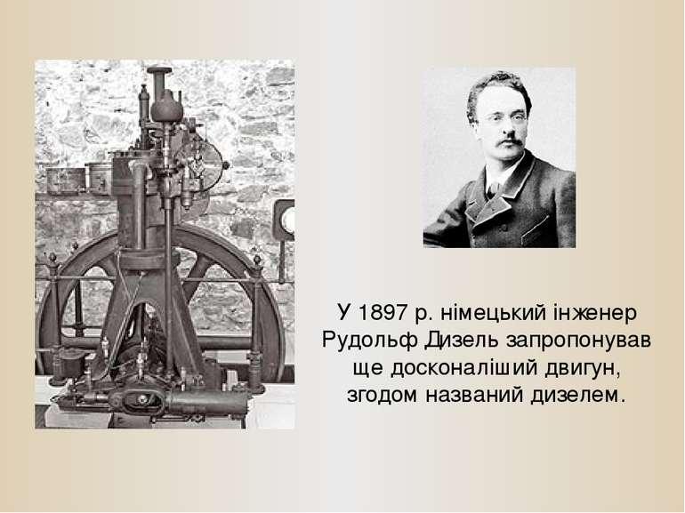 У 1897 р. німецький інженер Рудольф Дизель запропонував ще досконаліший двигу...