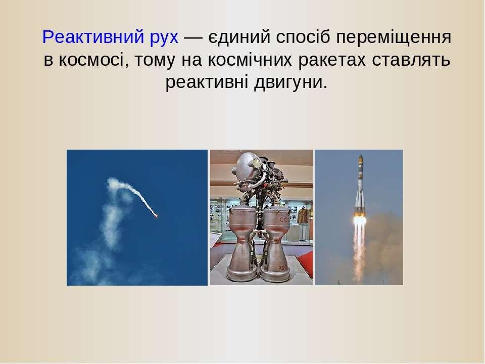 Реактивний рух — єдиний спосіб переміщення в космосі, тому на космічних ракет...