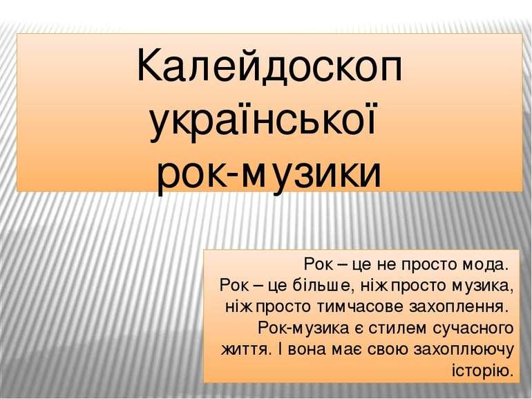 Калейдоскоп української рок-музики Рок – це не просто мода. Рок – це більше, ...