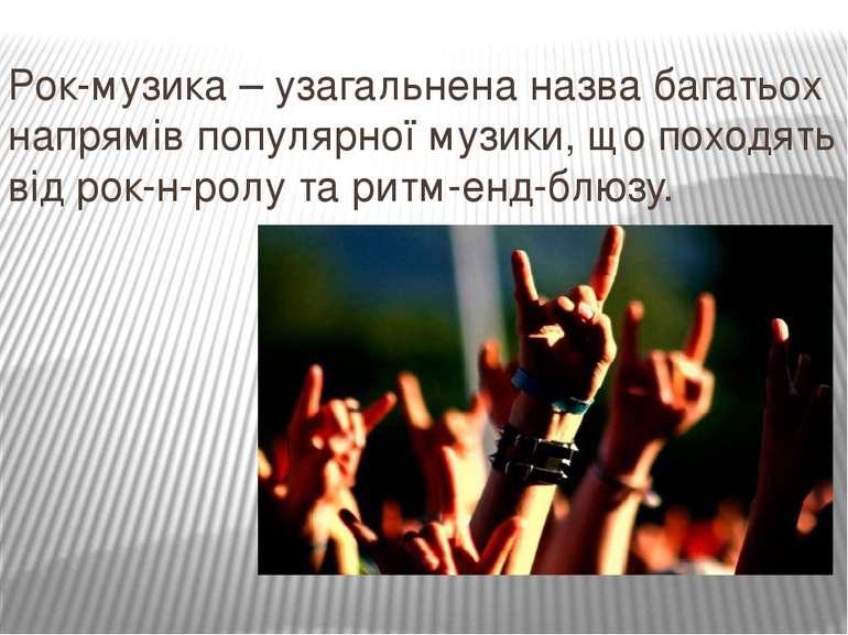 Рок-музика – узагальнена назва багатьох напрямів популярної музики, що походя...