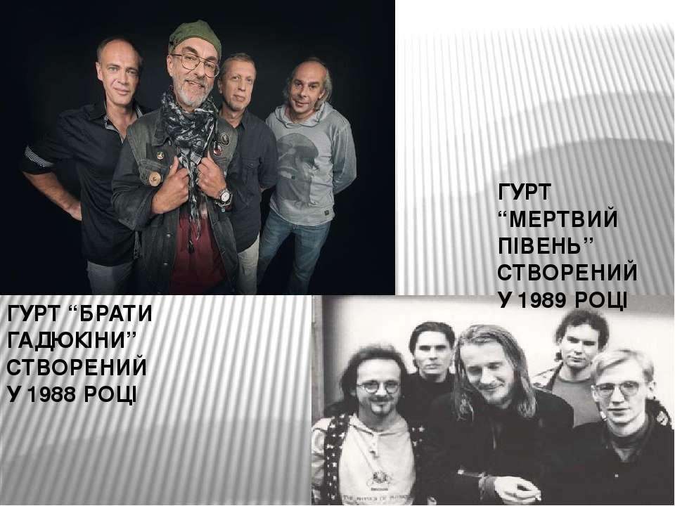 """ГУРТ """"БРАТИ ГАДЮКІНИ"""" СТВОРЕНИЙ У 1988 РОЦІ ГУРТ """"МЕРТВИЙ ПІВЕНЬ"""" СТВОРЕНИЙ У..."""