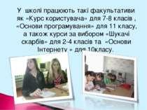 У школі працюють такі факультативи як «Курс користувача» для 7-8 класів , «Ос...