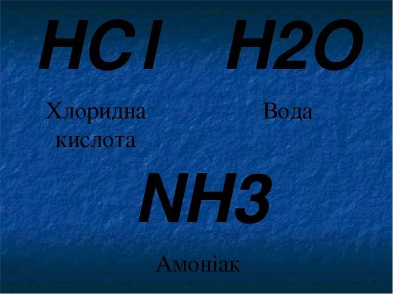 H2O Вода NH3 Амоніак HСl Хлоридна кислота Запишемо кілька хімічних речовин. Р...