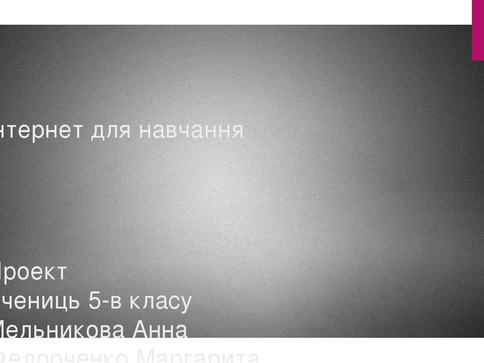 Інтернет для навчання Проект Учениць 5-в класу Мельникова Анна Федорченко Мар...