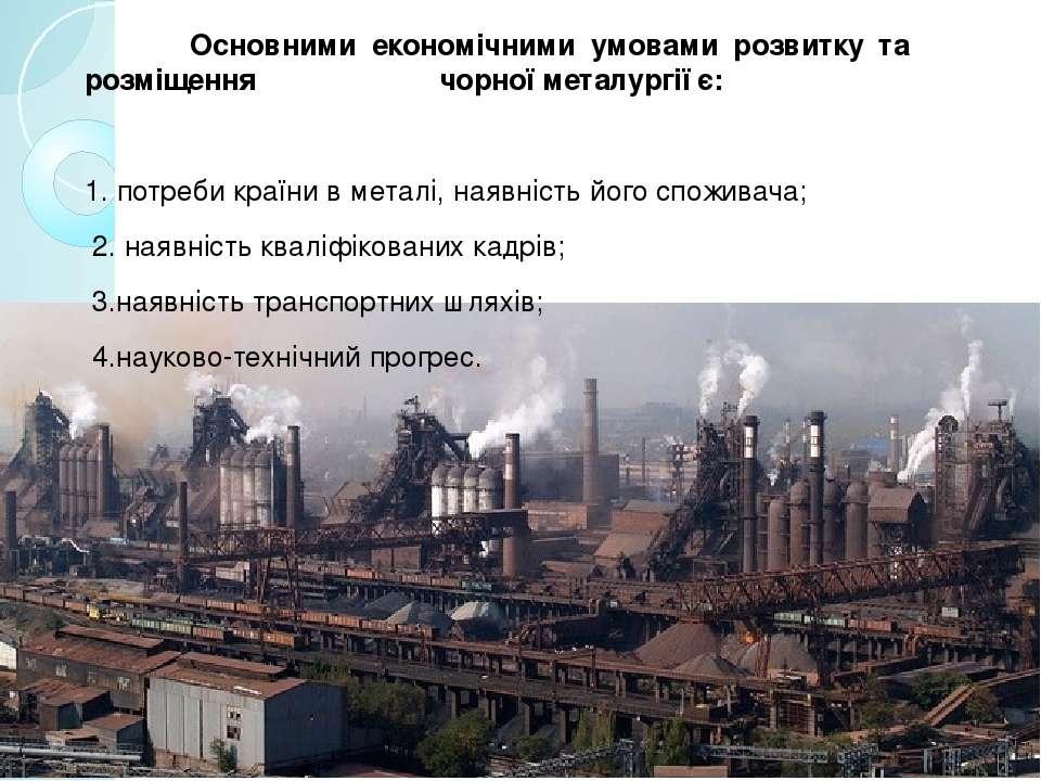 Основними економічними умовами розвитку та розміщення чорної металургії є: 1....