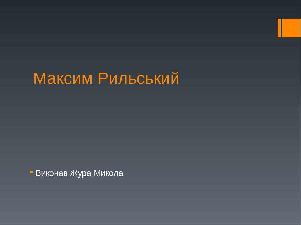 Максим Рильський Виконав Жура Микола