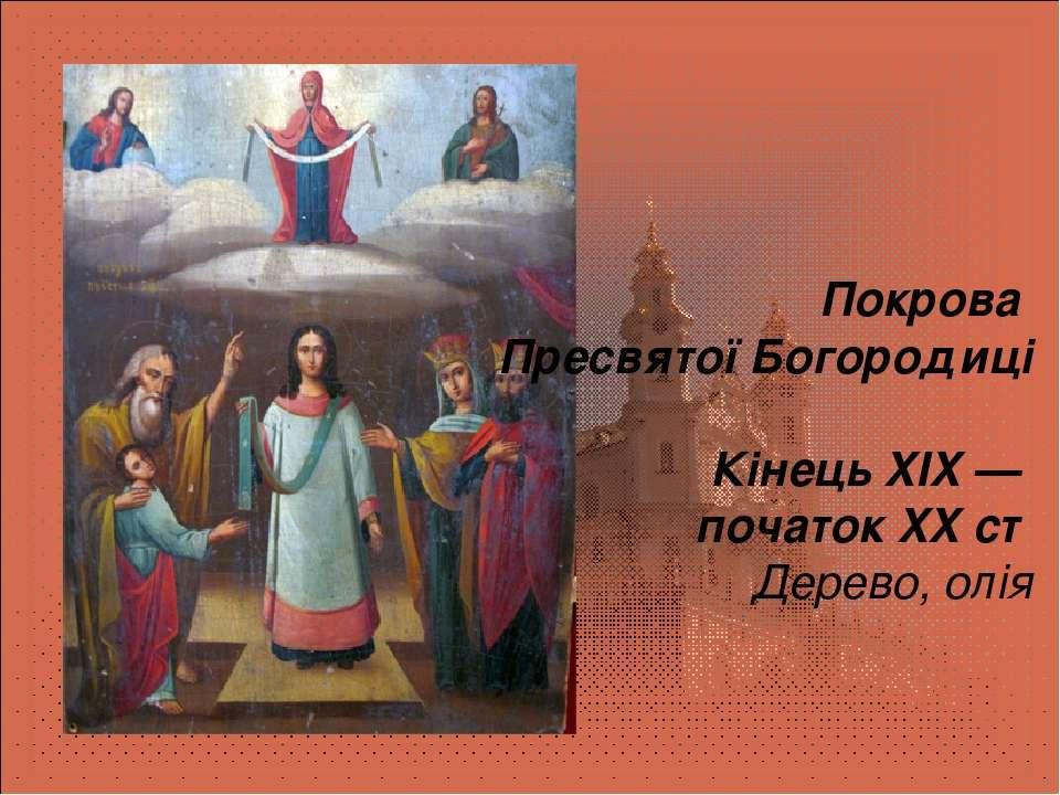 Покрова Пресвятої Богородиці Кінець XIX — початок XXст Дерево, олія