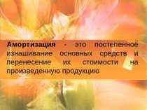 Амортизация - это постепенное изнашивание основных средств и перенесение их с...