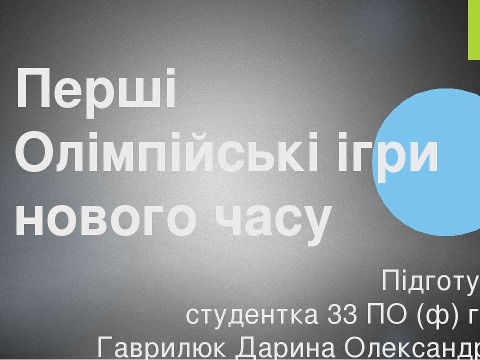 Перші Олімпійські ігри нового часу Підготувала студентка 33 ПО (ф) групи Гавр...