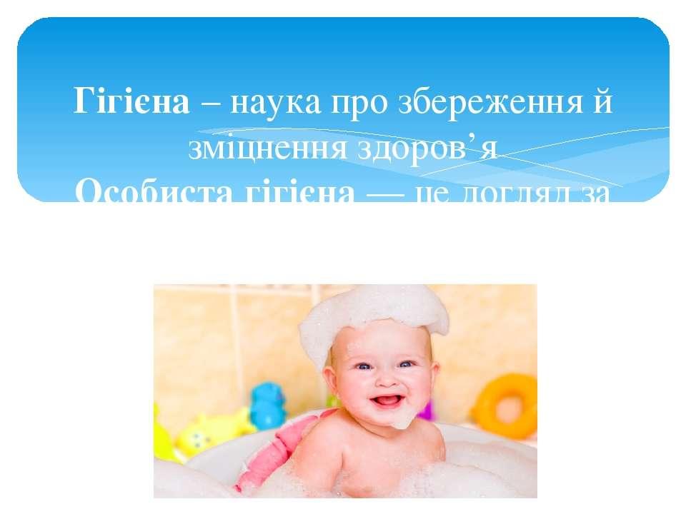 Гігієна – наука про збереження й зміцнення здоров'я Особиста гігієна — це дог...