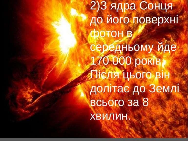 2)З ядра Сонця до його поверхні фотон в середньому йде 170 000 років. Після ц...