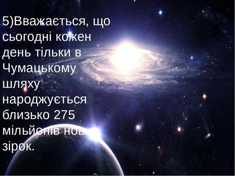 5)Вважається, що сьогодні кожен день тільки в Чумацькому шляху народжується б...