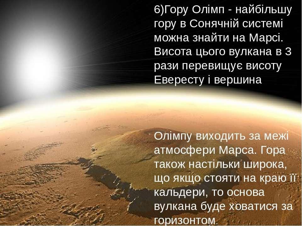 6)Гору Олімп - найбільшу гору в Сонячній системі можна знайти на Марсі. Висот...