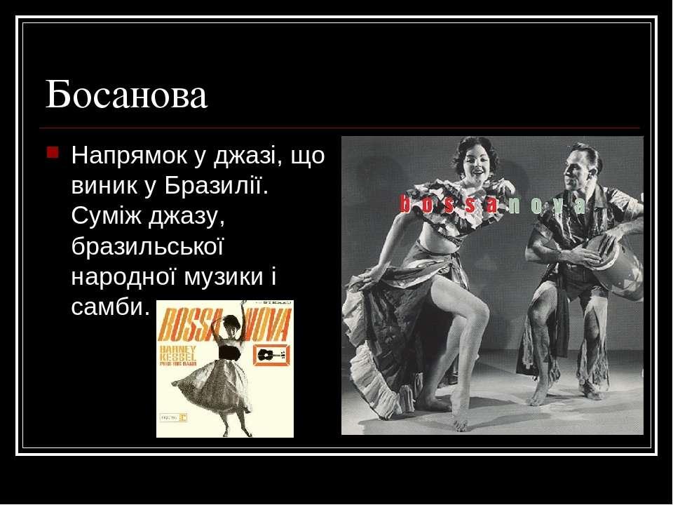 Босанова Напрямок у джазі, що виник у Бразилії. Суміж джазу, бразильської нар...
