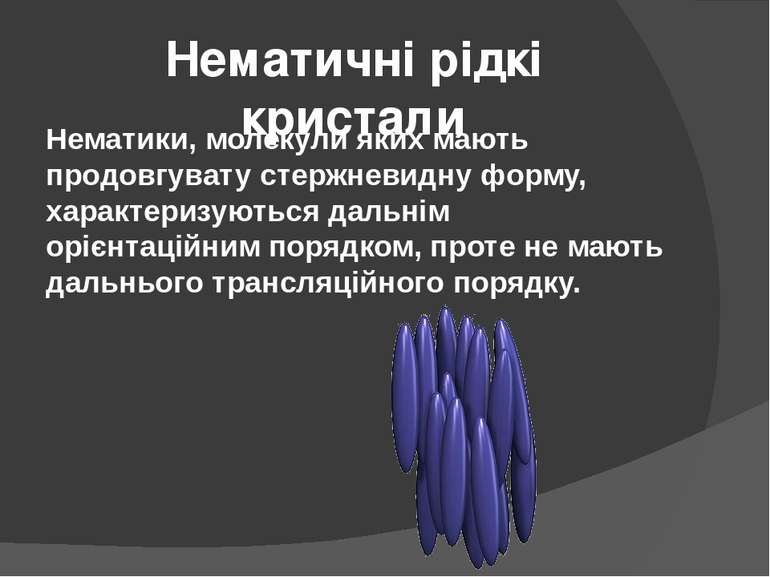 Нематичні рідкі кристали Нематики, молекули яких мають продовгувату стержневи...