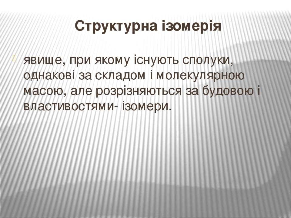 Структурна ізомерія явище, при якому існують сполуки, однакові за складом і м...