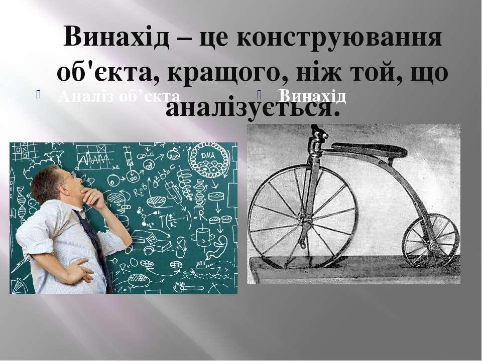 Винахід – це конструювання об'єкта, кращого, ніж той, що аналізується. Аналіз...