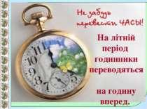 На літній період годинники переводяться на годину вперед.