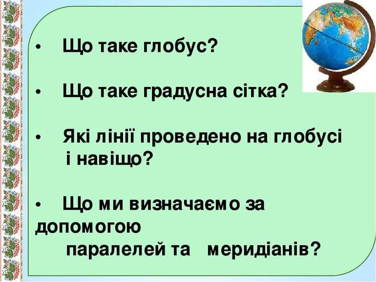 • Що таке глобус? • Що таке градусна сітка? • Які лінії проведено на глобусі ...