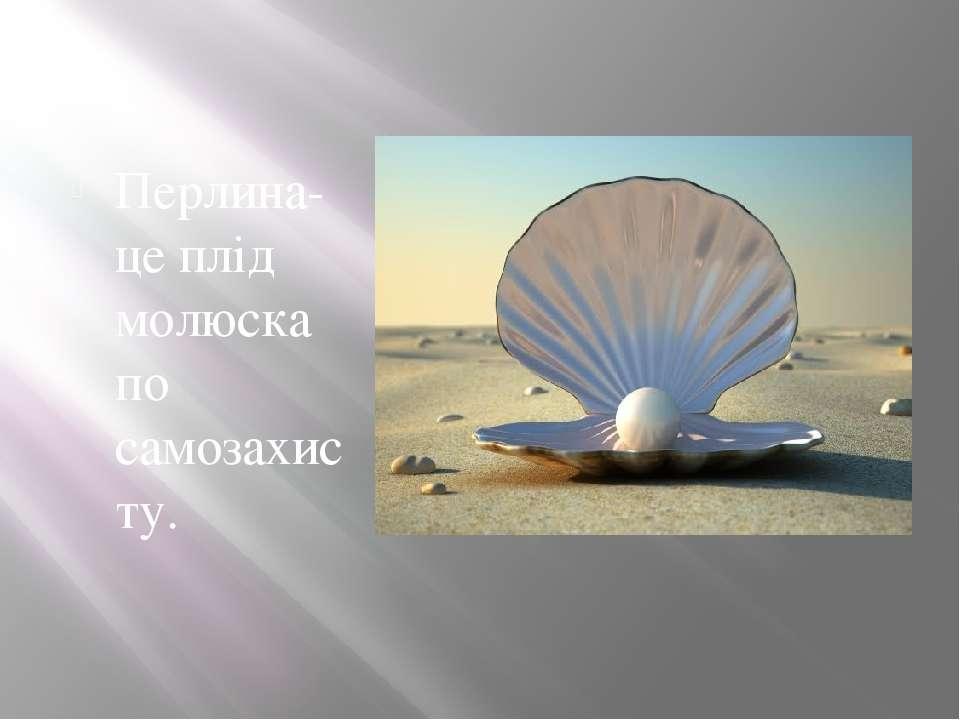 Перлина- це плід молюска по самозахисту.