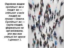 Окремим видом суспільства є людство — спільнота всіх людей на планеті Земля. ...