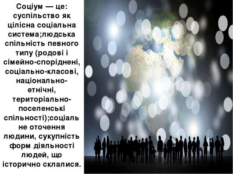 Соціум — це: суспільство як цілісна соціальна система;людська спільність певн...
