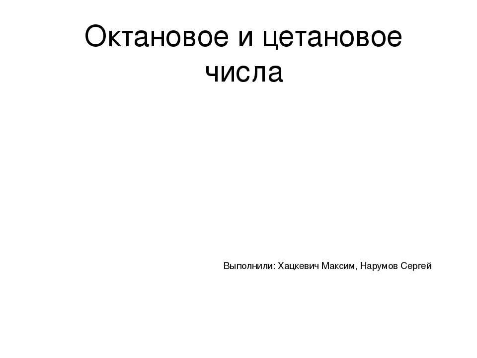 Октановое и цетановое числа Выполнили: Хацкевич Максим, Нарумов Сергей