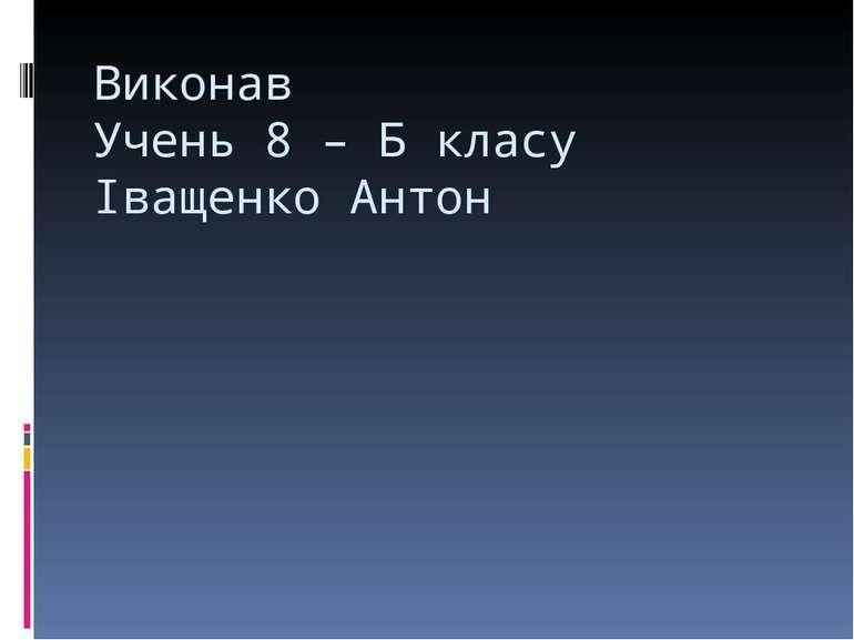 Виконав Учень 8 – Б класу Іващенко Антон