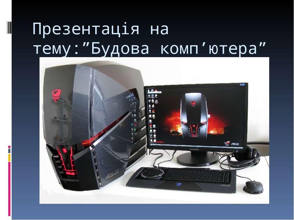 """Презентація на тему:""""Будова комп'ютера"""""""