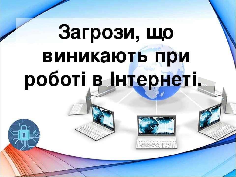 Загрози, що виникають при роботі в Інтернеті.