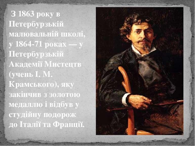 З1863року в Петербурзькій малювальній школі, у1864-71роках— у Петербурзь...