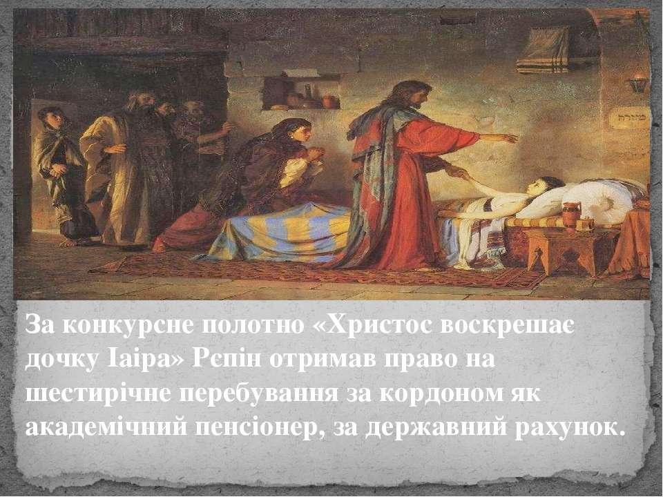 За конкурсне полотно «Христос воскрешає дочку Іаіра» Рєпін отримав право на ш...
