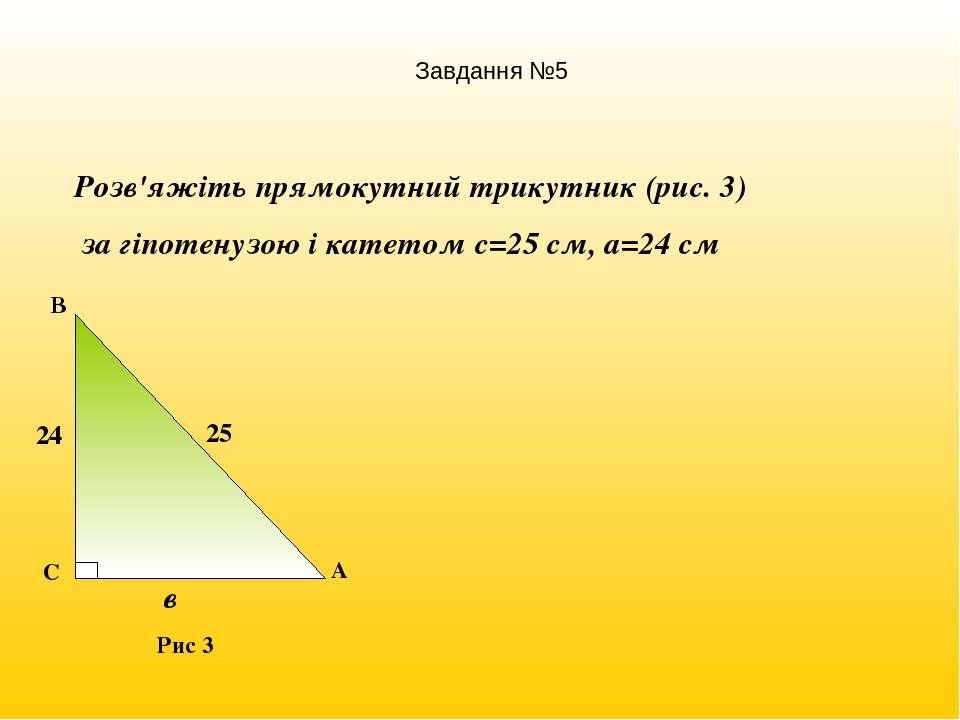 Розв'яжіть прямокутний трикутник (рис. 3) за гіпотенузою і катетом с=25 см, а...