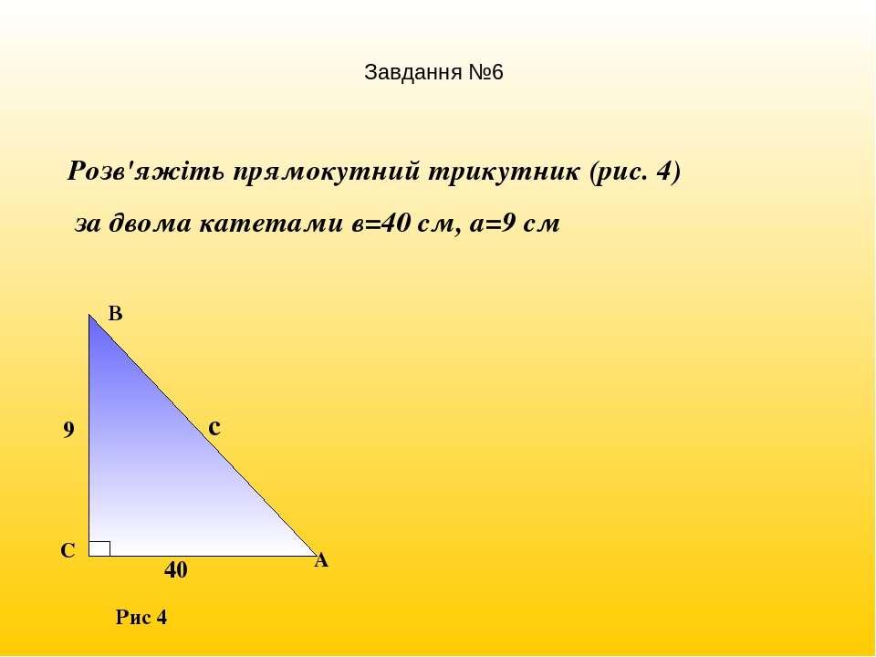Розв'яжіть прямокутний трикутник (рис. 4) за двома катетами в=40 см, а=9 см Р...