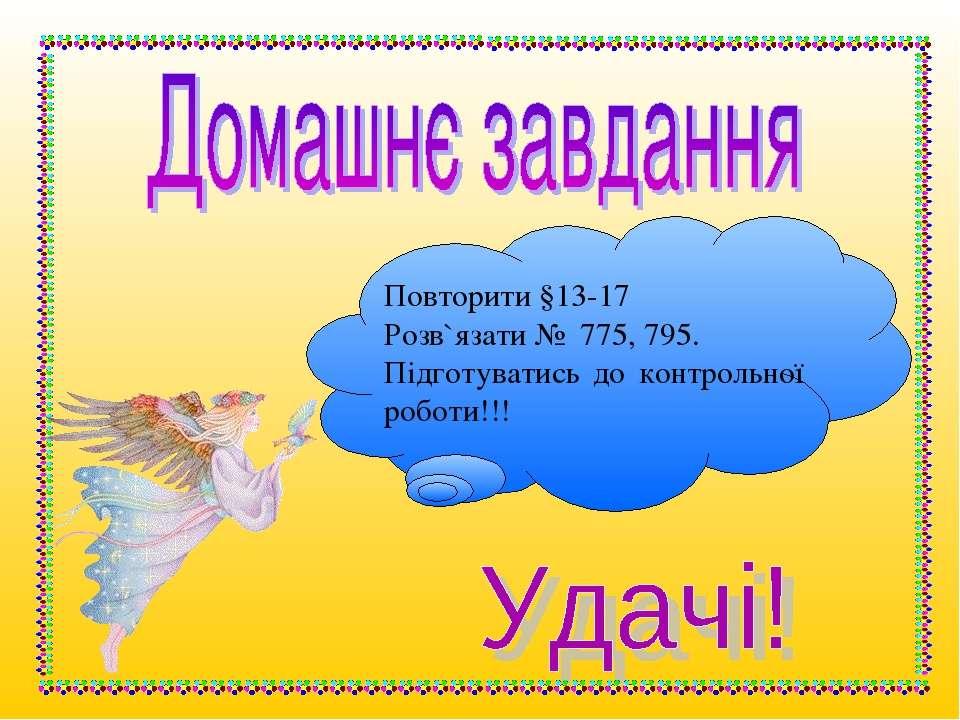 Повторити §13-17 Розв`язати № 775, 795. Підготуватись до контрольної роботи!!!